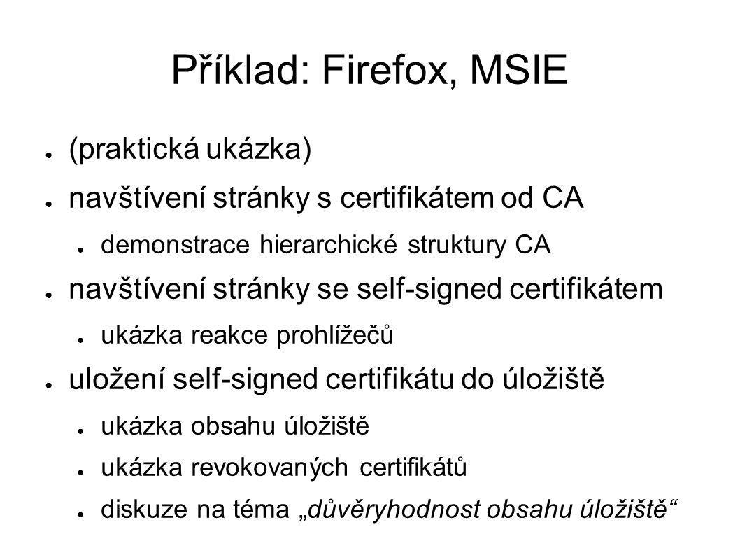 """Příklad: Firefox, MSIE ● (praktická ukázka) ● navštívení stránky s certifikátem od CA ● demonstrace hierarchické struktury CA ● navštívení stránky se self-signed certifikátem ● ukázka reakce prohlížečů ● uložení self-signed certifikátu do úložiště ● ukázka obsahu úložiště ● ukázka revokovaných certifikátů ● diskuze na téma """"důvěryhodnost obsahu úložiště"""