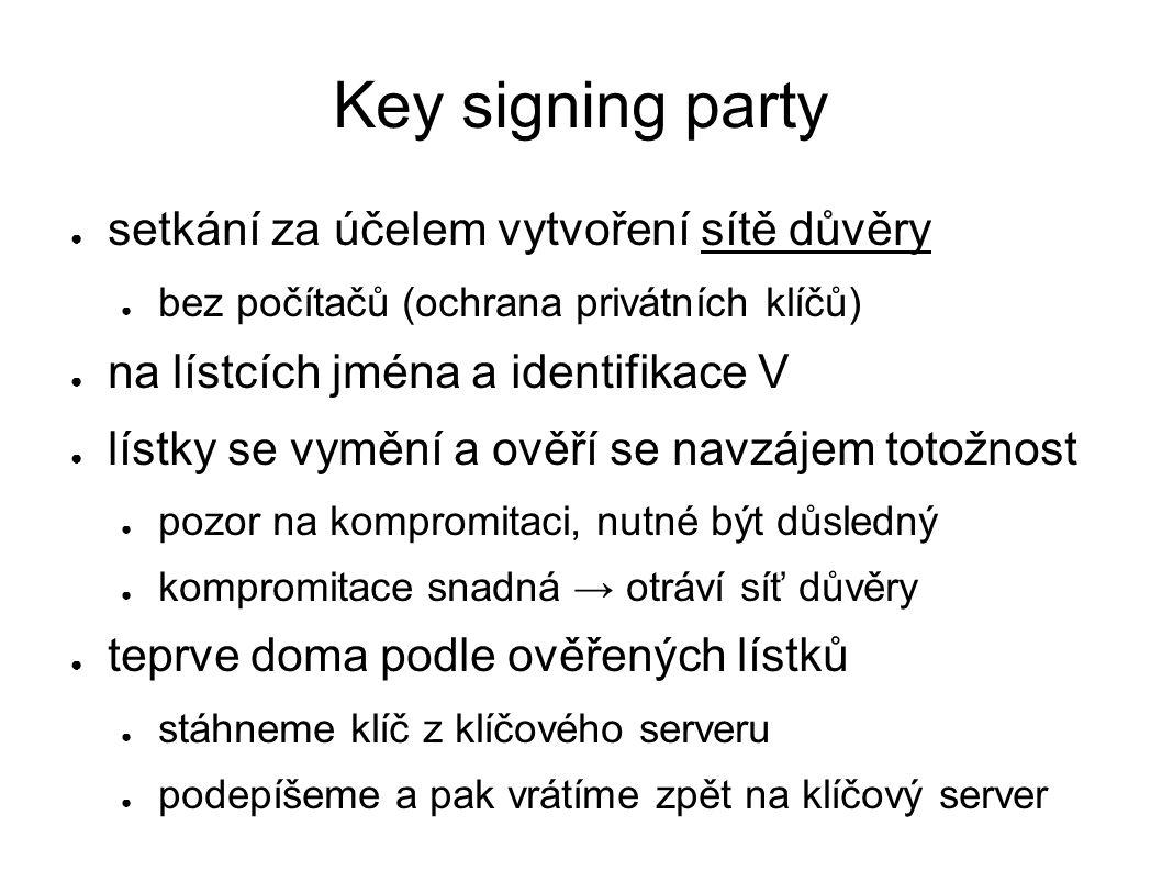 Key signing party ● setkání za účelem vytvoření sítě důvěry ● bez počítačů (ochrana privátních klíčů) ● na lístcích jména a identifikace V ● lístky se vymění a ověří se navzájem totožnost ● pozor na kompromitaci, nutné být důsledný ● kompromitace snadná → otráví síť důvěry ● teprve doma podle ověřených lístků ● stáhneme klíč z klíčového serveru ● podepíšeme a pak vrátíme zpět na klíčový server
