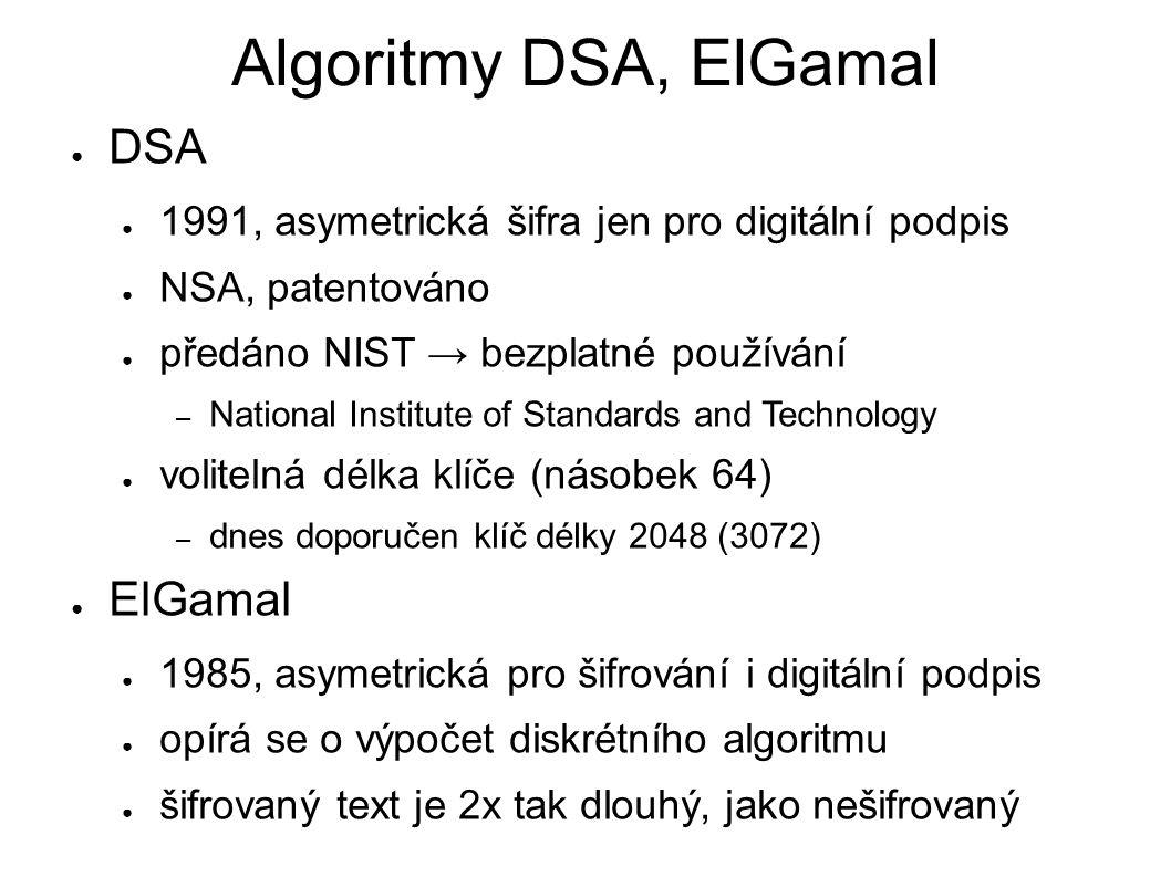 Algoritmy DSA, ElGamal ● DSA ● 1991, asymetrická šifra jen pro digitální podpis ● NSA, patentováno ● předáno NIST → bezplatné používání – National Institute of Standards and Technology ● volitelná délka klíče (násobek 64) – dnes doporučen klíč délky 2048 (3072) ● ElGamal ● 1985, asymetrická pro šifrování i digitální podpis ● opírá se o výpočet diskrétního algoritmu ● šifrovaný text je 2x tak dlouhý, jako nešifrovaný