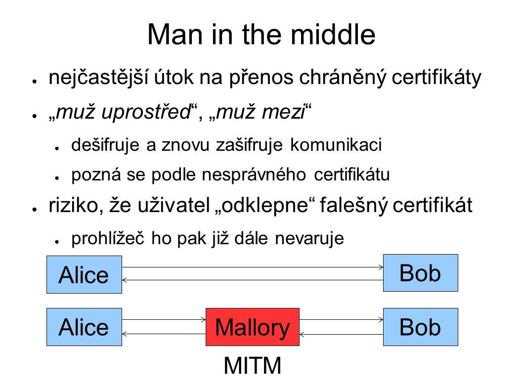 """Man in the middle ● nejčastější útok na přenos chráněný certifikáty ● """"muž uprostřed , """"muž mezi ● dešifruje a znovu zašifruje komunikaci ● pozná se podle nesprávného certifikátu ● riziko, že uživatel """"odklepne falešný certifikát ● prohlížeč ho pak již dále nevaruje AliceBobMallory MITM Alice Bob"""