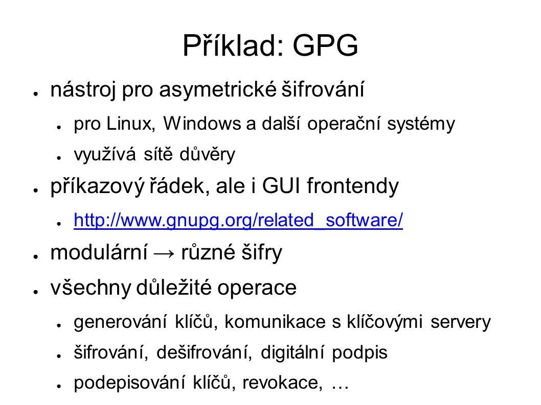 Příklad: GPG ● nástroj pro asymetrické šifrování ● pro Linux, Windows a další operační systémy ● využívá sítě důvěry ● příkazový řádek, ale i GUI frontendy ● http://www.gnupg.org/related_software/ http://www.gnupg.org/related_software/ ● modulární → různé šifry ● všechny důležité operace ● generování klíčů, komunikace s klíčovými servery ● šifrování, dešifrování, digitální podpis ● podepisování klíčů, revokace, …