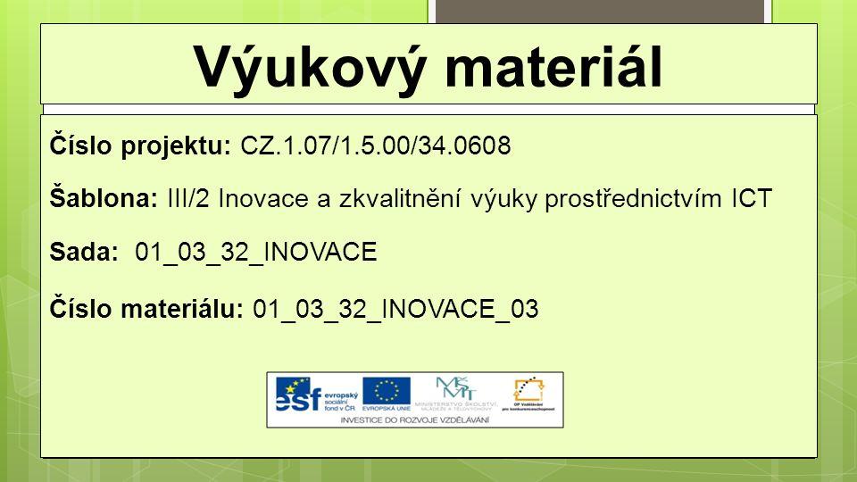 Výukový materiál Číslo projektu: CZ.1.07/1.5.00/34.0608 Šablona: III/2 Inovace a zkvalitnění výuky prostřednictvím ICT Sada: 01_03_32_INOVACE Číslo materiálu: 01_03_32_INOVACE_03