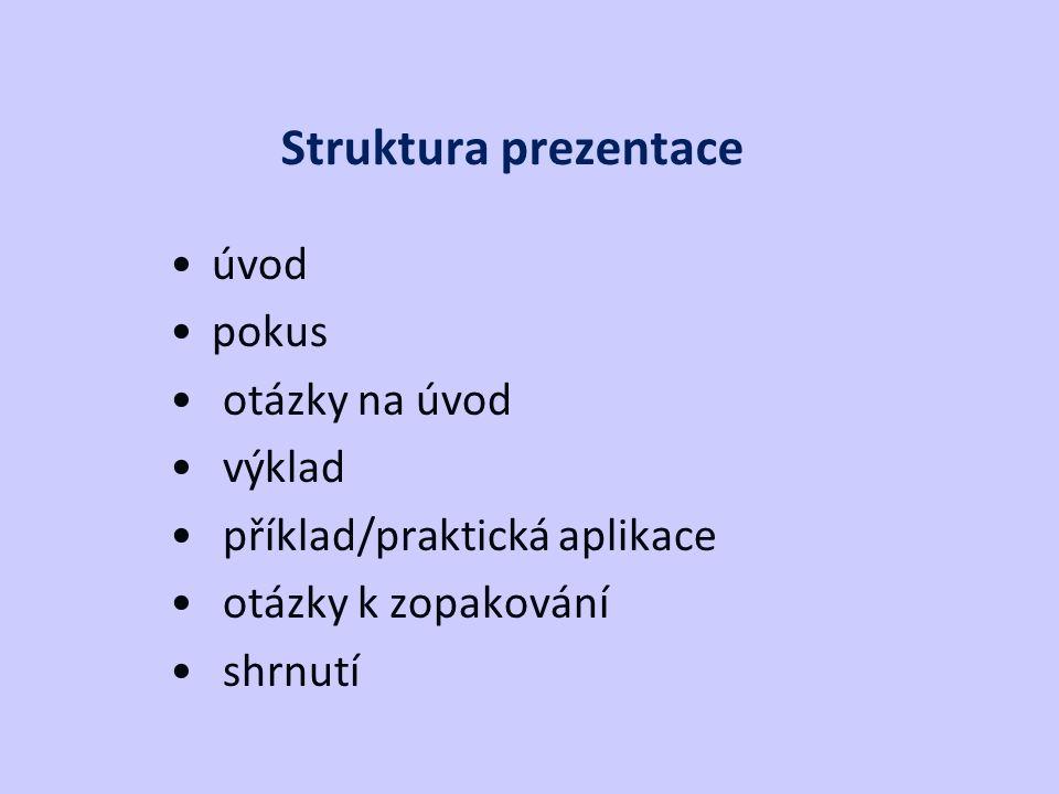 Struktura prezentace úvod pokus otázky na úvod výklad příklad/praktická aplikace otázky k zopakování shrnutí
