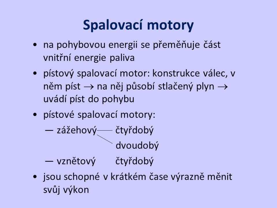 Spalovací motory na pohybovou energii se přeměňuje část vnitřní energie paliva pístový spalovací motor: konstrukce válec, v něm píst  na něj působí stlačený plyn  uvádí píst do pohybu pístové spalovací motory: — zážehovýčtyřdobý dvoudobý — vznětovýčtyřdobý jsou schopné v krátkém čase výrazně měnit svůj výkon
