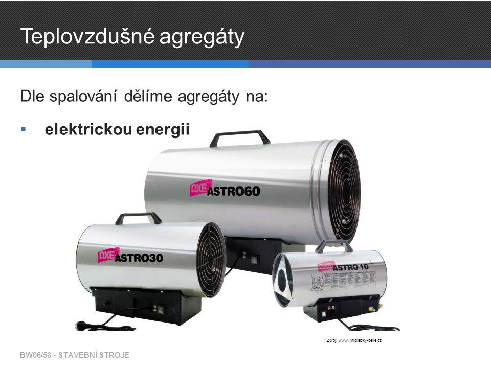 Teplovzdušné agregáty Dle spalování dělíme agregáty na:  elektrickou energii BW06/56 - STAVEBNÍ STROJE Zdroj: www. michacky-belle.cz