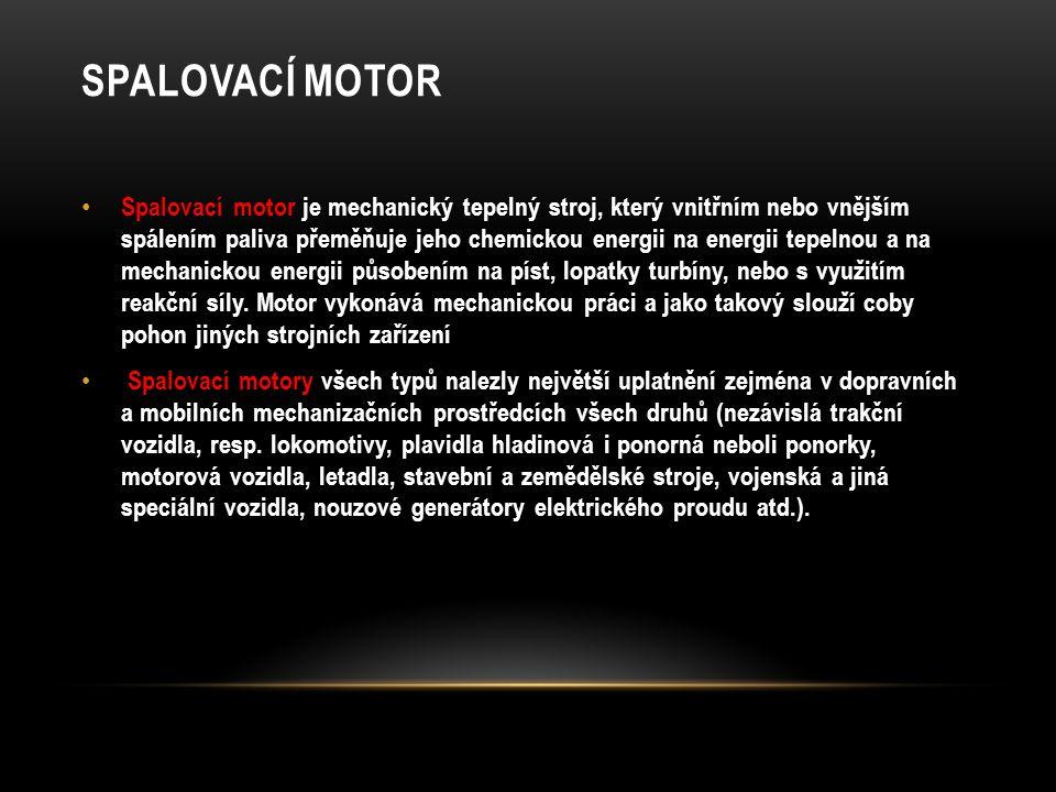 SPALOVACÍ MOTOR Spalovací motor je mechanický tepelný stroj, který vnitřním nebo vnějším spálením paliva přeměňuje jeho chemickou energii na energii t