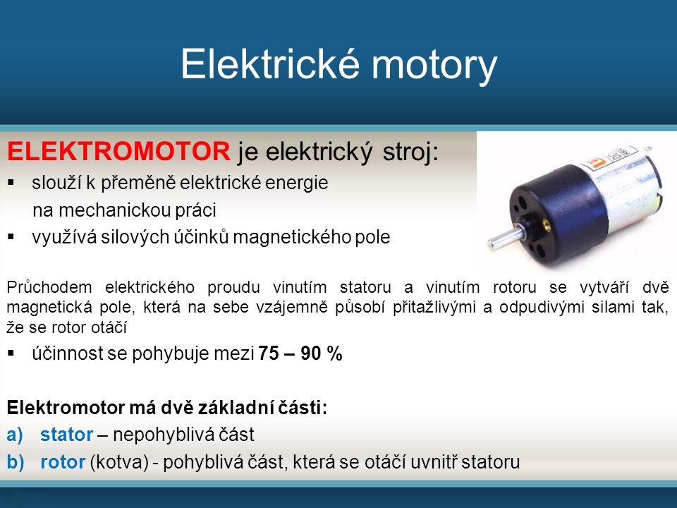 Elektrické motory ELEKTROMOTOR je elektrický stroj:  slouží k přeměně elektrické energie na mechanickou práci  využívá silových účinků magnetického pole Průchodem elektrického proudu vinutím statoru a vinutím rotoru se vytváří dvě magnetická pole, která na sebe vzájemně působí přitažlivými a odpudivými silami tak, že se rotor otáčí  účinnost se pohybuje mezi 75 – 90 % Elektromotor má dvě základní části: a)stator – nepohyblivá část b)rotor (kotva) - pohyblivá část, která se otáčí uvnitř statoru
