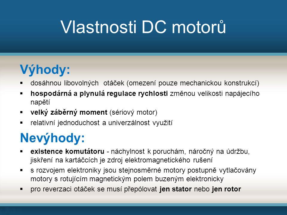 Vlastnosti DC motorů Výhody:  dosáhnou libovolných otáček (omezení pouze mechanickou konstrukcí)  hospodárná a plynulá regulace rychlosti změnou velikosti napájecího napětí  velký záběrný moment (sériový motor)  relativní jednoduchost a univerzálnost využití Nevýhody:  existence komutátoru - náchylnost k poruchám, náročný na údržbu, jiskření na kartáčcích je zdroj elektromagnetického rušení  s rozvojem elektroniky jsou stejnosměrné motory postupně vytlačovány motory s rotujícím magnetickým polem buzeným elektronicky  pro reverzaci otáček se musí přepólovat jen stator nebo jen rotor