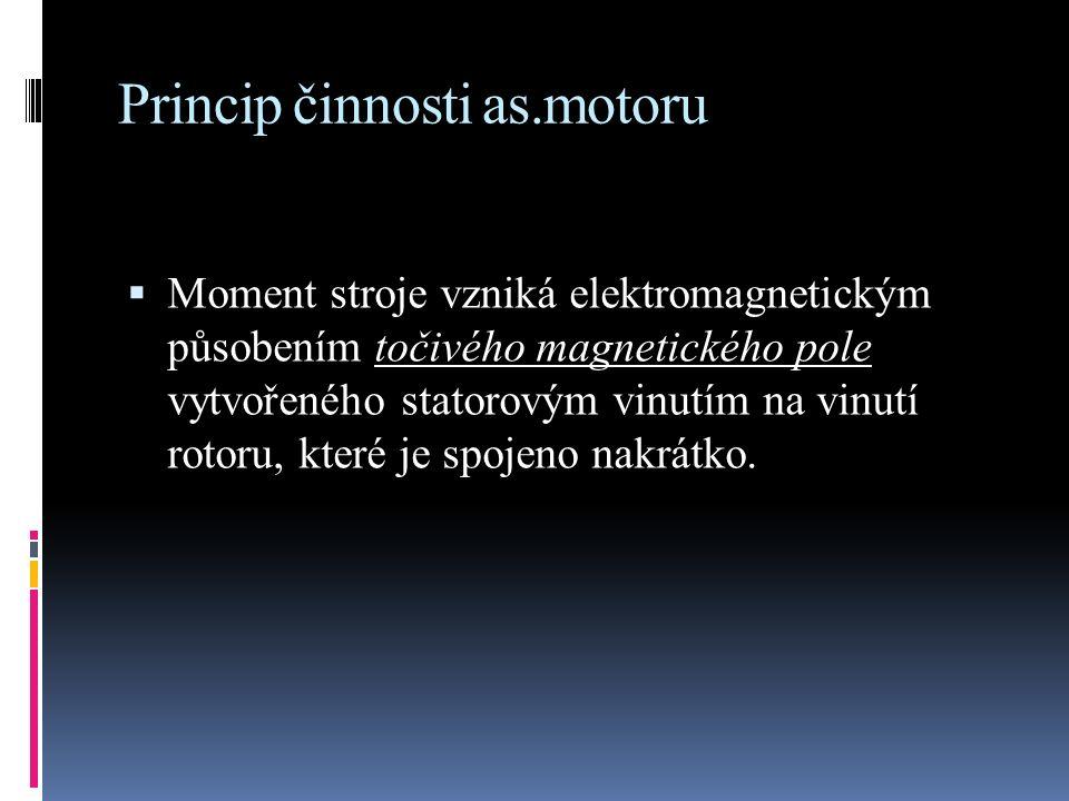 Princip činnosti as.motoru  Moment stroje vzniká elektromagnetickým působením točivého magnetického pole vytvořeného statorovým vinutím na vinutí rot