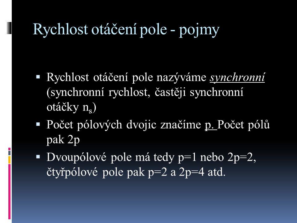 Rychlost otáčení pole - pojmy  Rychlost otáčení pole nazýváme synchronní (synchronní rychlost, častěji synchronní otáčky n s )  Počet pólových dvojic značíme p.