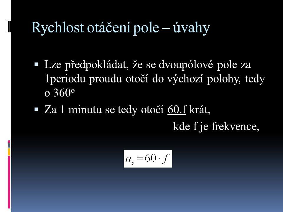 Rychlost otáčení pole – úvahy  Lze předpokládat, že se dvoupólové pole za 1periodu proudu otočí do výchozí polohy, tedy o 360 o 60.f  Za 1 minutu se tedy otočí 60.f krát, kde f je frekvence,