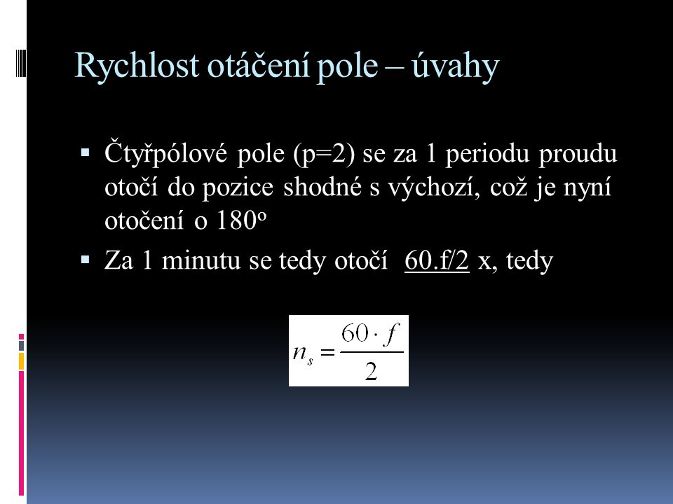 Rychlost otáčení pole – úvahy  Čtyřpólové pole (p=2) se za 1 periodu proudu otočí do pozice shodné s výchozí, což je nyní otočení o 180 o  Za 1 minutu se tedy otočí 60.f/2 x, tedy