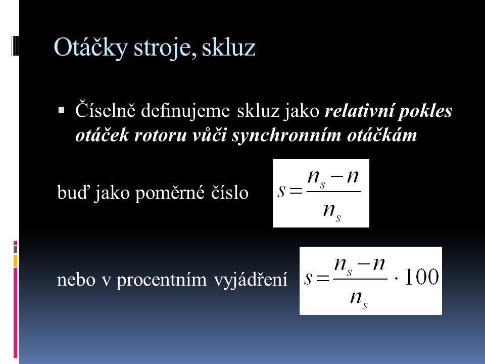 Otáčky stroje, skluz  Číselně definujeme skluz jako relativní pokles otáček rotoru vůči synchronním otáčkám buď jako poměrné číslo nebo v procentním vyjádření