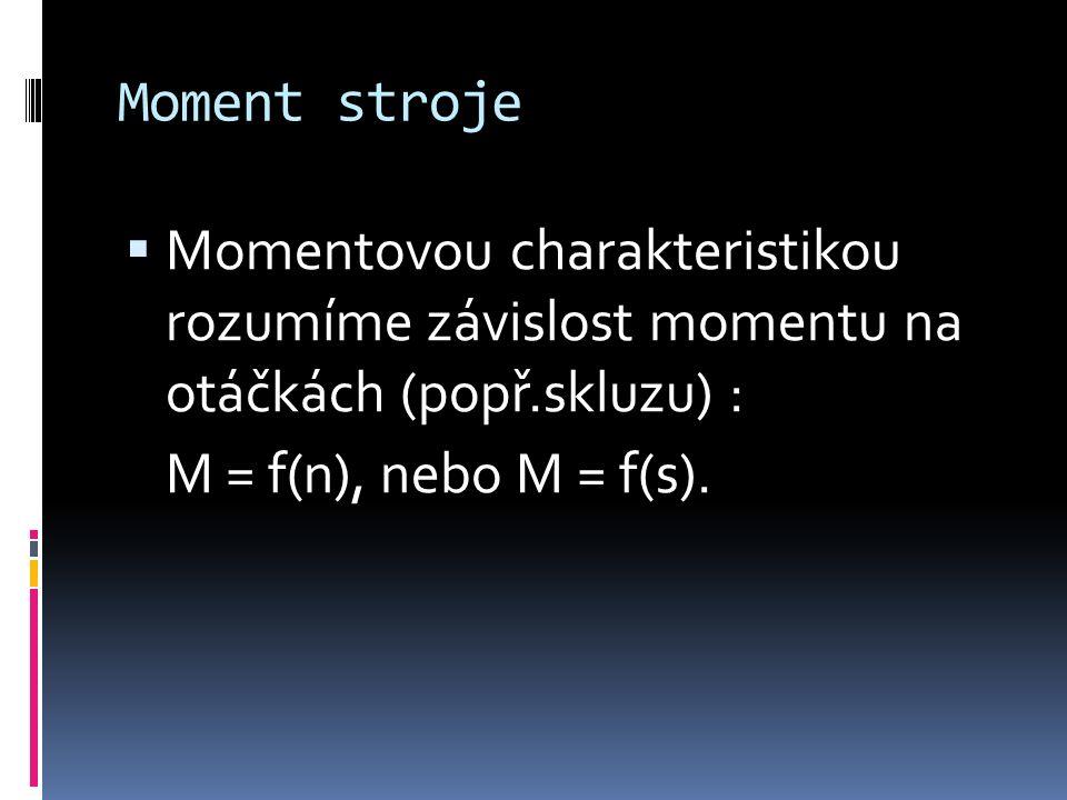 Moment stroje  Momentovou charakteristikou rozumíme závislost momentu na otáčkách (popř.skluzu) : M = f(n), nebo M = f(s).