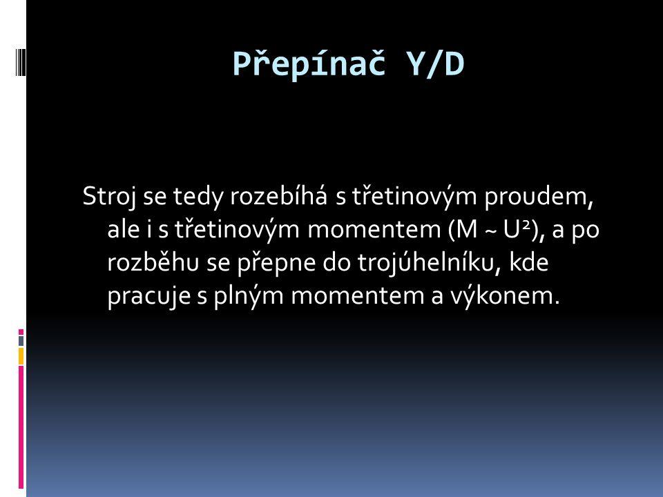Přepínač Y/D Stroj se tedy rozebíhá s třetinovým proudem, ale i s třetinovým momentem (M ~ U 2 ), a po rozběhu se přepne do trojúhelníku, kde pracuje