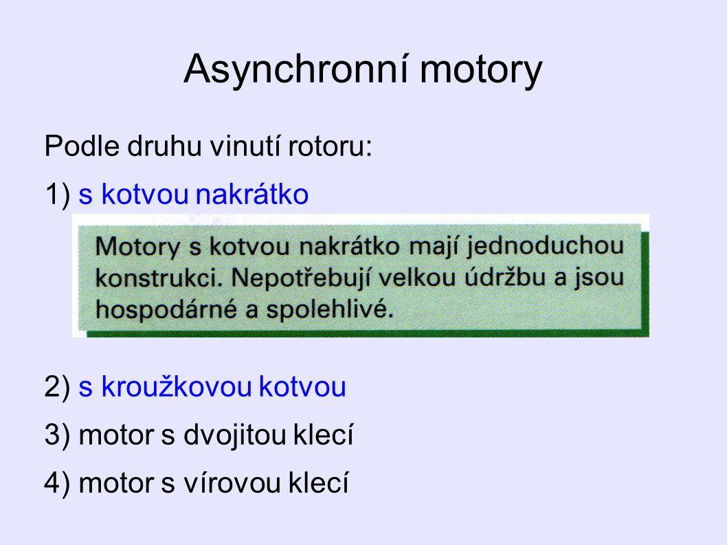 Asynchronní motory Podle druhu vinutí rotoru: 1) s kotvou nakrátko 2) s kroužkovou kotvou 3) motor s dvojitou klecí 4) motor s vírovou klecí