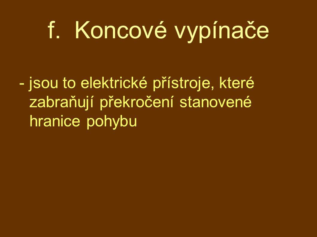 f. Koncové vypínače - jsou to elektrické přístroje, které zabraňují překročení stanovené hranice pohybu