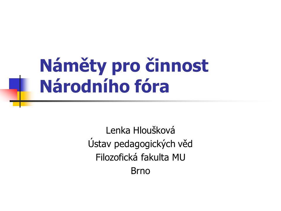 Náměty pro činnost Národního fóra Lenka Hloušková Ústav pedagogických věd Filozofická fakulta MU Brno