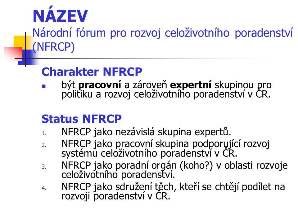 NÁZEV Národní fórum pro rozvoj celoživotního poradenství (NFRCP) Charakter NFRCP být pracovní a zároveň expertní skupinou pro politiku a rozvoj celoži