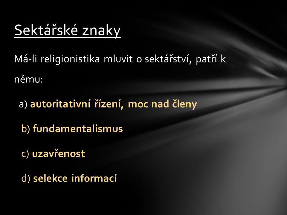 Má-li religionistika mluvit o sektářství, patří k němu: a) autoritativní řízení, moc nad členy b) fundamentalismus c) uzavřenost d) selekce informací Sektářské znaky