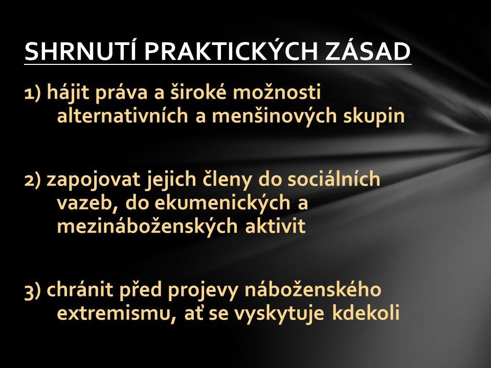 1) hájit práva a široké možnosti alternativních a menšinových skupin 2) zapojovat jejich členy do sociálních vazeb, do ekumenických a mezináboženských aktivit 3) chránit před projevy náboženského extremismu, ať se vyskytuje kdekoli SHRNUTÍ PRAKTICKÝCH ZÁSAD