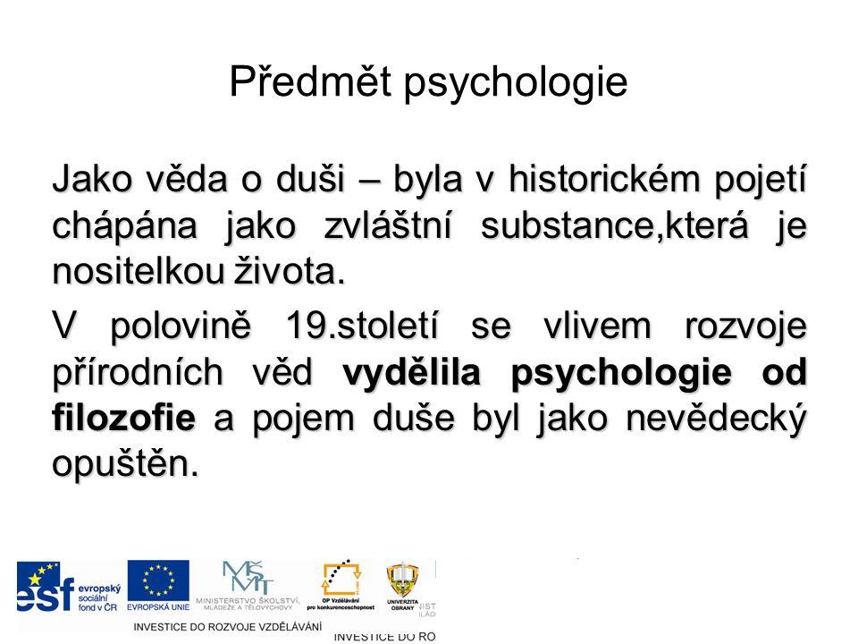 Předmět psychologie Jako věda o duši – byla v historickém pojetí chápána jako zvláštní substance,která je nositelkou života.
