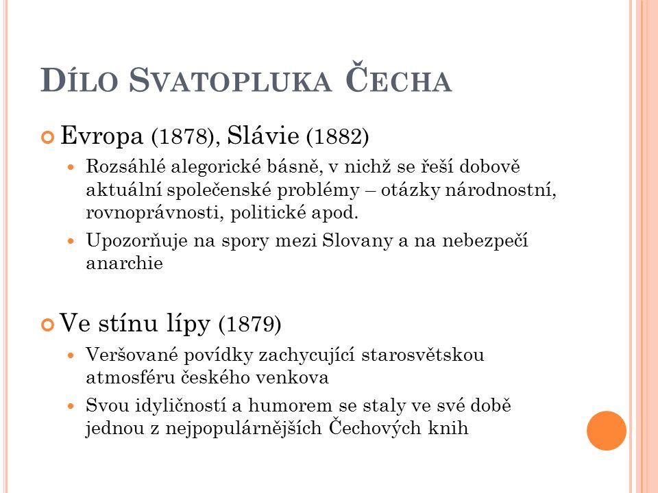 D ÍLO S VATOPLUKA Č ECHA Evropa (1878), Slávie (1882) Rozsáhlé alegorické básně, v nichž se řeší dobově aktuální společenské problémy – otázky národno