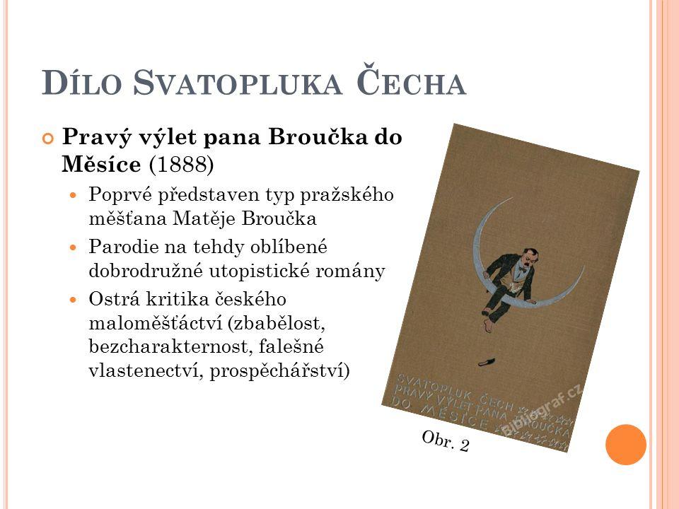 D ÍLO S VATOPLUKA Č ECHA Pravý výlet pana Broučka do Měsíce (1888) Poprvé představen typ pražského měšťana Matěje Broučka Parodie na tehdy oblíbené do