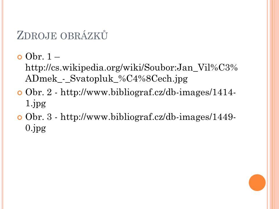 Z DROJE OBRÁZKŮ Obr. 1 – http://cs.wikipedia.org/wiki/Soubor:Jan_Vil%C3% ADmek_-_Svatopluk_%C4%8Cech.jpg Obr. 2 - http://www.bibliograf.cz/db-images/1