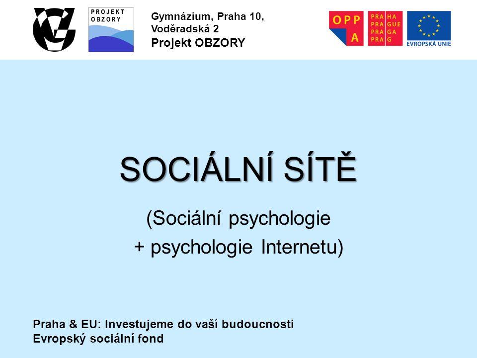 Praha & EU: Investujeme do vaší budoucnosti Evropský sociální fond Gymnázium, Praha 10, Voděradská 2 Projekt OBZORY SOCIÁLNÍ SÍTĚ (Sociální psychologie + psychologie Internetu)