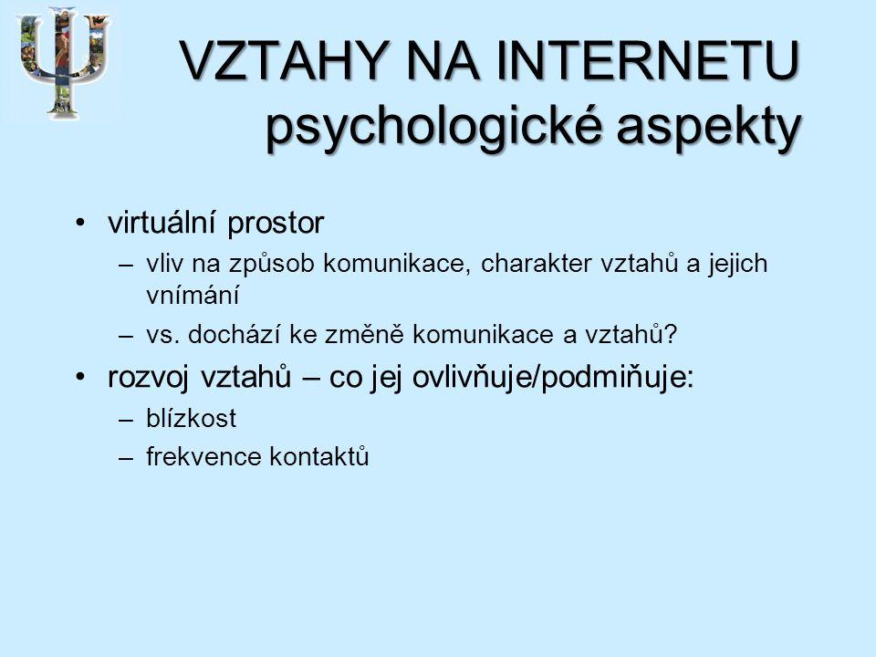 VZTAHY NA INTERNETU psychologické aspekty virtuální prostor –vliv na způsob komunikace, charakter vztahů a jejich vnímání –vs.