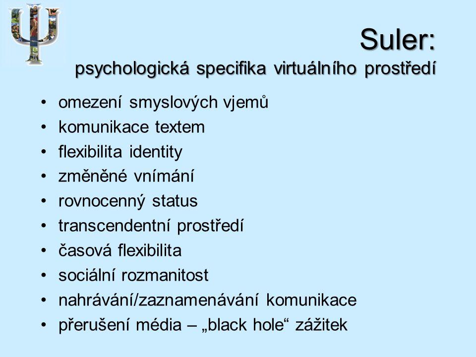"""Suler: psychologická specifika virtuálního prostředí omezení smyslových vjemů komunikace textem flexibilita identity změněné vnímání rovnocenný status transcendentní prostředí časová flexibilita sociální rozmanitost nahrávání/zaznamenávání komunikace přerušení média – """"black hole zážitek"""