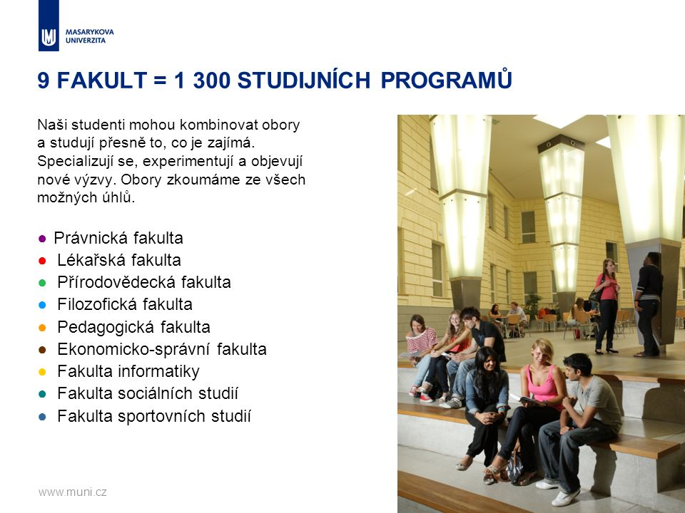 9 FAKULT = 1 300 STUDIJNÍCH PROGRAMŮ www.muni.cz3 Naši studenti mohou kombinovat obory a studují přesně to, co je zajímá. Specializují se, experimentu