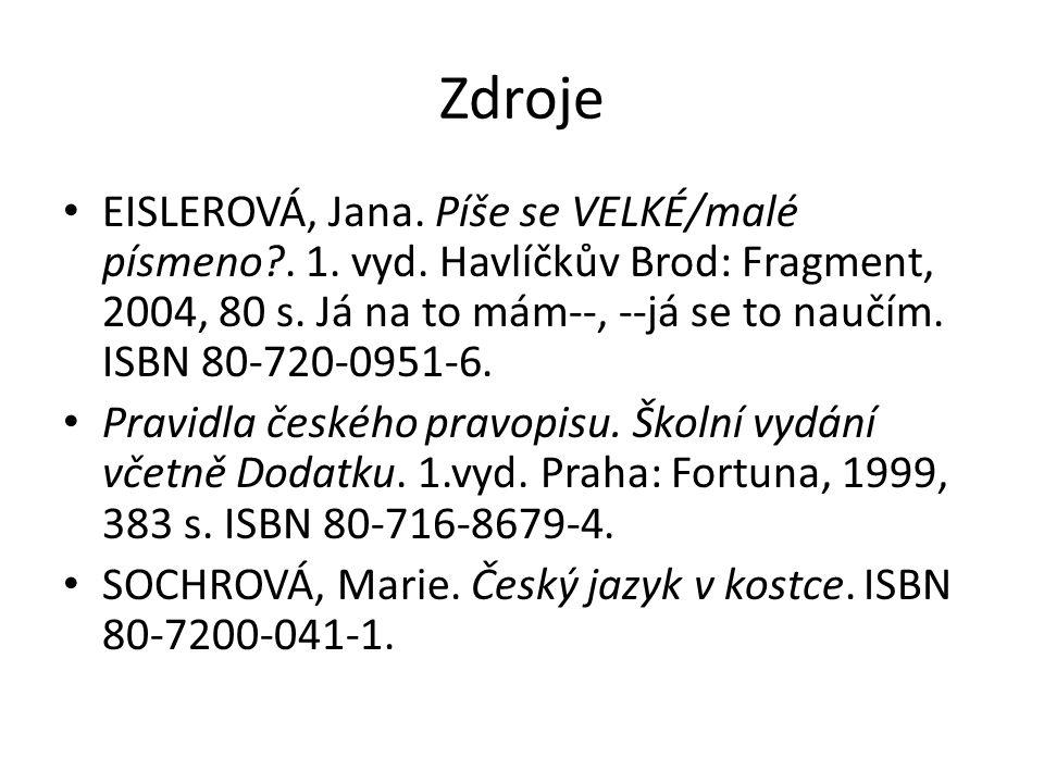 Zdroje EISLEROVÁ, Jana. Píše se VELKÉ/malé písmeno?. 1. vyd. Havlíčkův Brod: Fragment, 2004, 80 s. Já na to mám--, --já se to naučím. ISBN 80-720-0951