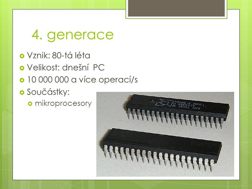 4. generace  Vznik: 80-tá léta  Velikost: dnešní PC  10 000 000 a více operací/s  Součástky:  mikroprocesory