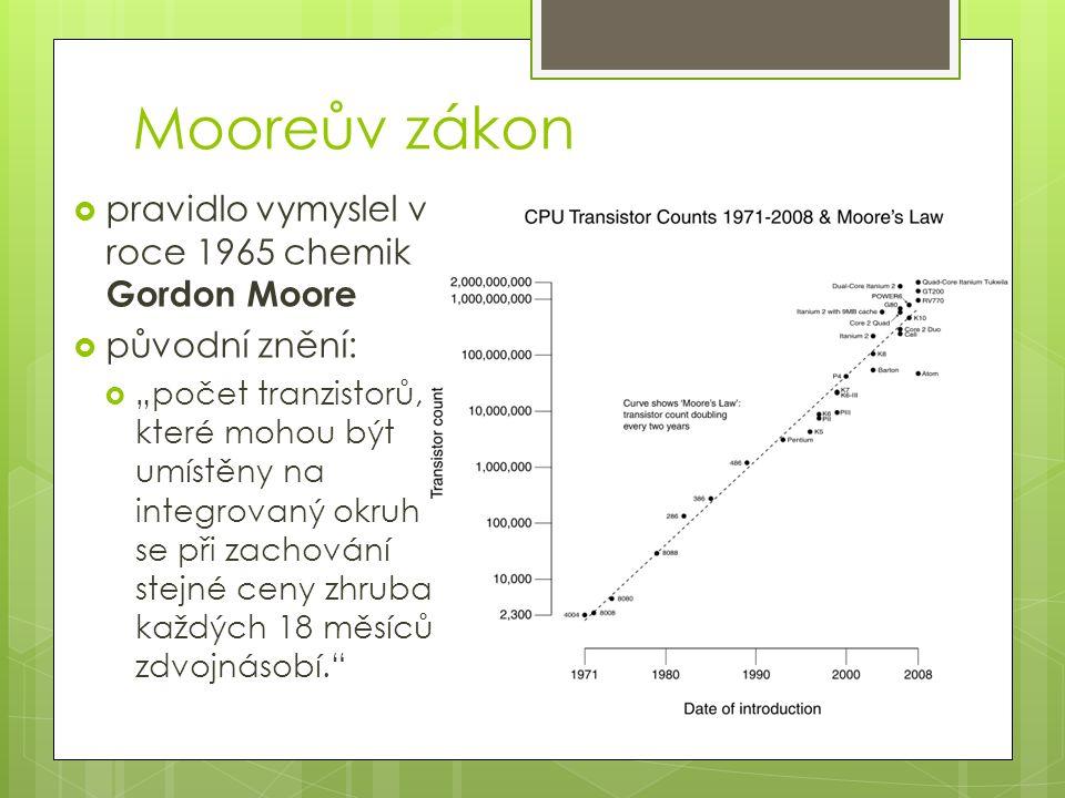 """Mooreův zákon  pravidlo vymyslel v roce 1965 chemik Gordon Moore  původní znění:  """"počet tranzistorů, které mohou být umístěny na integrovaný okruh se při zachování stejné ceny zhruba každých 18 měsíců zdvojnásobí."""