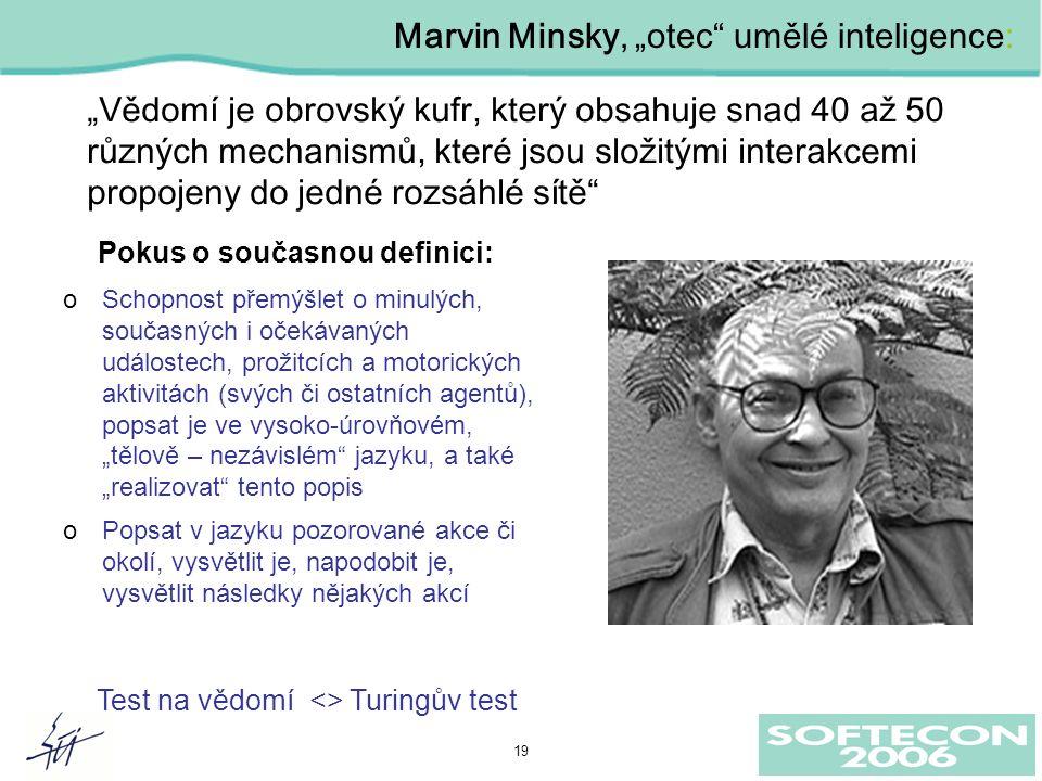 """19 """"Vědomí je obrovský kufr, který obsahuje snad 40 až 50 různých mechanismů, které jsou složitými interakcemi propojeny do jedné rozsáhlé sítě Marvin Minsky, """"otec umělé inteligence: Pokus o současnou definici: oSchopnost přemýšlet o minulých, současných i očekávaných událostech, prožitcích a motorických aktivitách (svých či ostatních agentů), popsat je ve vysoko-úrovňovém, """"tělově – nezávislém jazyku, a také """"realizovat tento popis oPopsat v jazyku pozorované akce či okolí, vysvětlit je, napodobit je, vysvětlit následky nějakých akcí Test na vědomí <> Turingův test"""