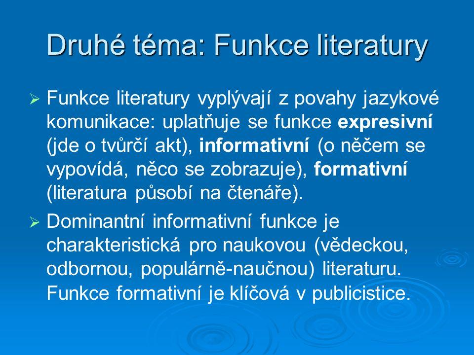 Druhé téma: Funkce literatury   Funkce literatury vyplývají z povahy jazykové komunikace: uplatňuje se funkce expresivní (jde o tvůrčí akt), informativní (o něčem se vypovídá, něco se zobrazuje), formativní (literatura působí na čtenáře).