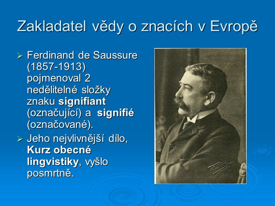 Zakladatel vědy o znacích v Evropě  Ferdinand de Saussure (1857-1913) pojmenoval 2 nedělitelné složky znaku signifiant (označující) a signifié (označované).