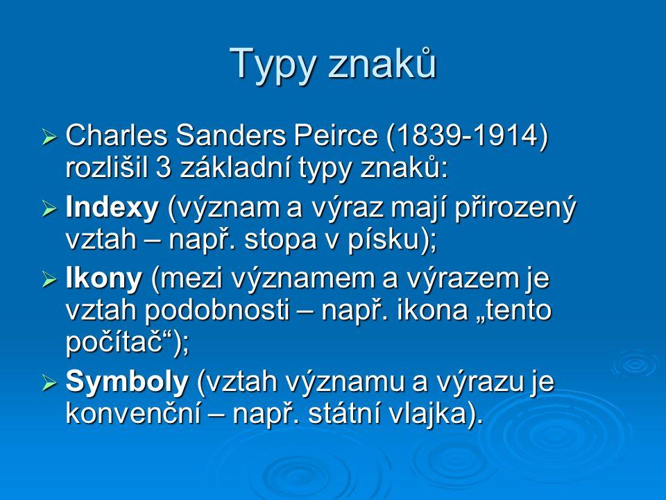 Typy znaků  Charles Sanders Peirce (1839-1914) rozlišil 3 základní typy znaků:  Indexy (význam a výraz mají přirozený vztah – např.