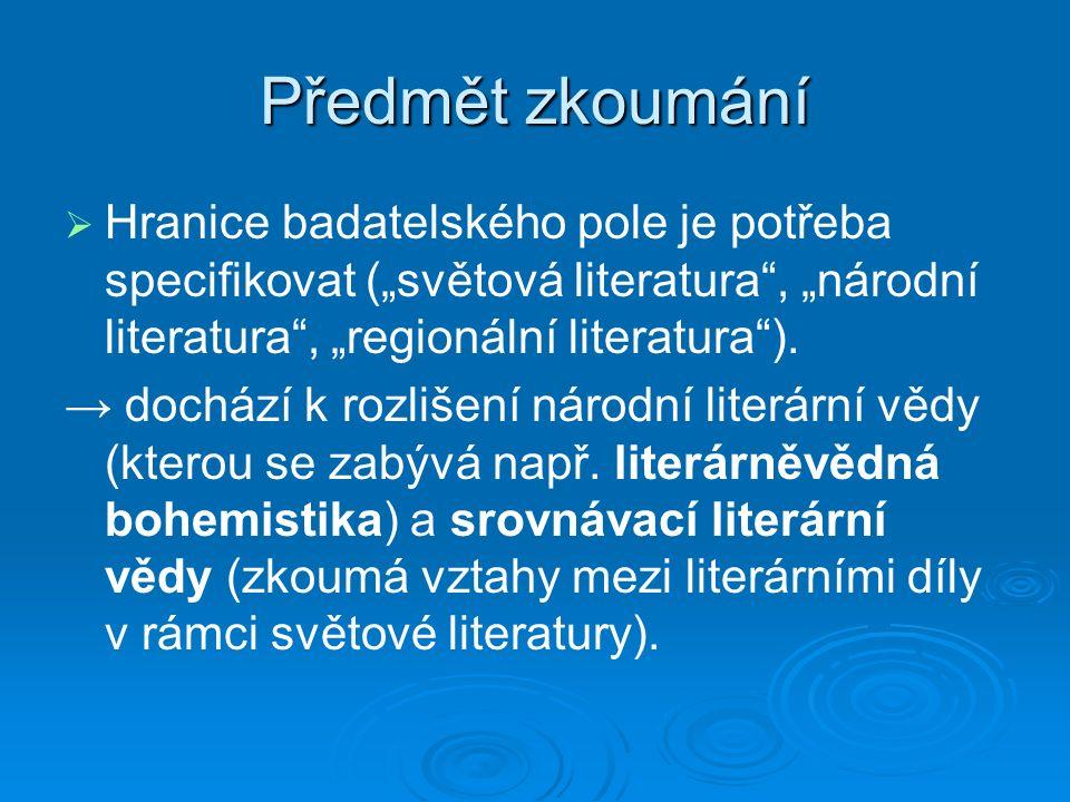 """Předmět zkoumání   Hranice badatelského pole je potřeba specifikovat (""""světová literatura , """"národní literatura , """"regionální literatura )."""