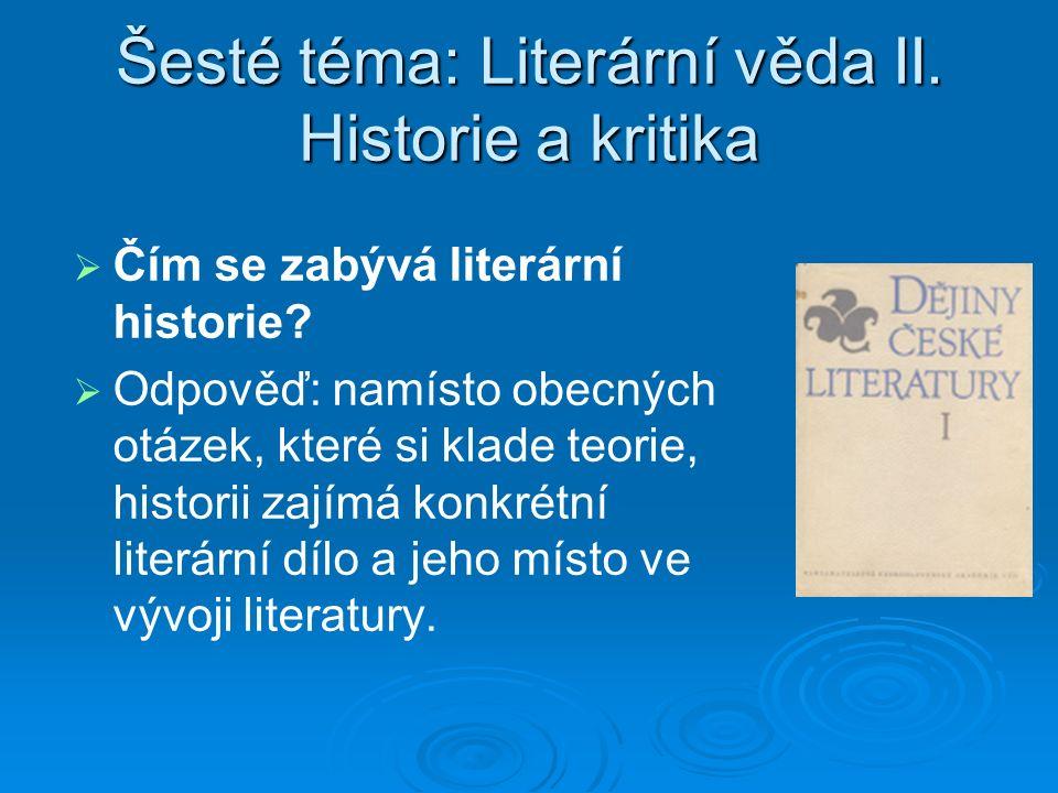 Šesté téma: Literární věda II. Historie a kritika   Čím se zabývá literární historie.