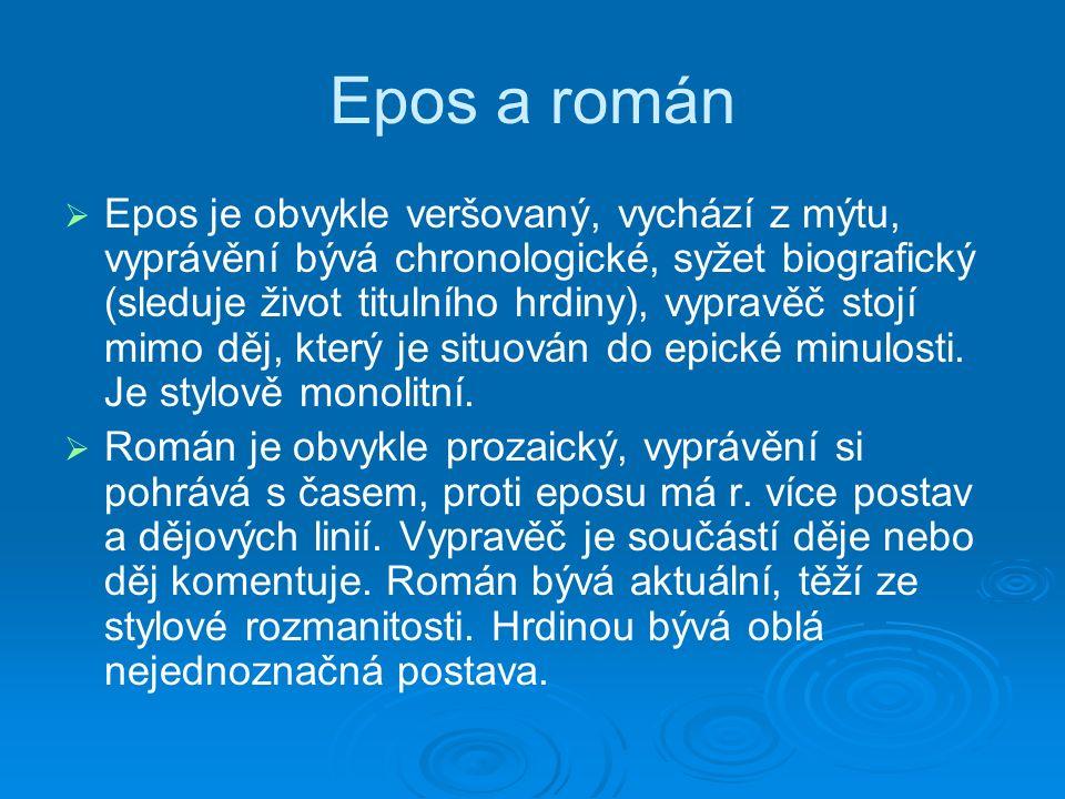 Epos a román   Epos je obvykle veršovaný, vychází z mýtu, vyprávění bývá chronologické, syžet biografický (sleduje život titulního hrdiny), vypravěč stojí mimo děj, který je situován do epické minulosti.