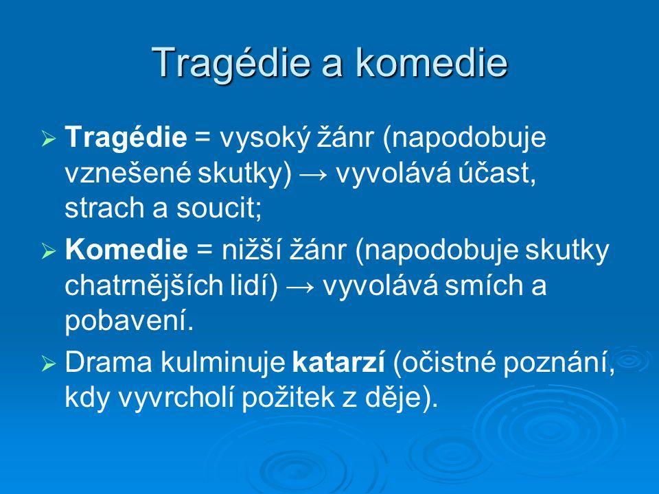 Tragédie a komedie   Tragédie = vysoký žánr (napodobuje vznešené skutky) → vyvolává účast, strach a soucit;   Komedie = nižší žánr (napodobuje skutky chatrnějších lidí) → vyvolává smích a pobavení.