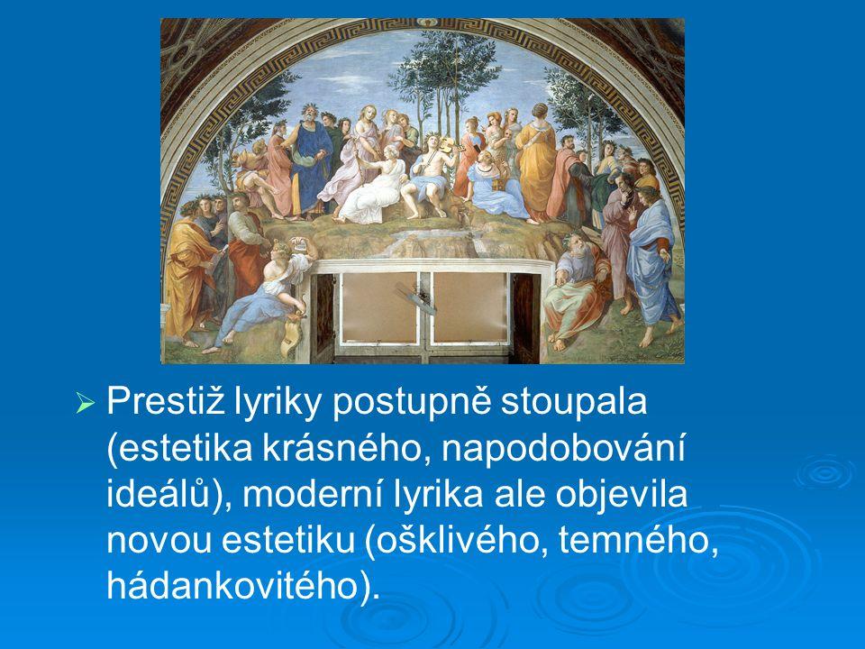 Prestiž lyriky   Prestiž lyriky postupně stoupala (estetika krásného, napodobování ideálů), moderní lyrika ale objevila novou estetiku (ošklivého, temného, hádankovitého).