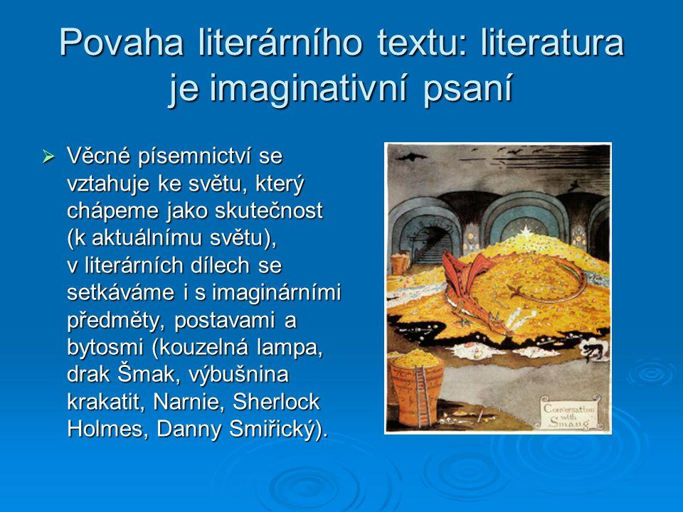 Povaha literárního textu: literatura je imaginativní psaní  Věcné písemnictví se vztahuje ke světu, který chápeme jako skutečnost (k aktuálnímu světu), v literárních dílech se setkáváme i s imaginárními předměty, postavami a bytosmi (kouzelná lampa, drak Šmak, výbušnina krakatit, Narnie, Sherlock Holmes, Danny Smiřický).