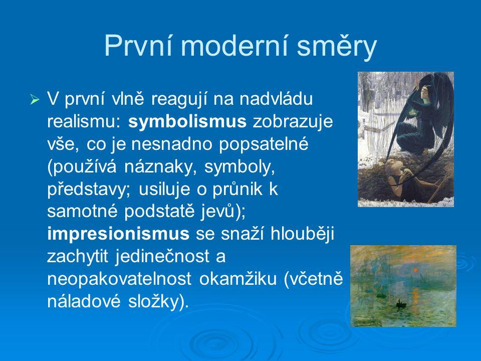 První moderní směry   V první vlně reagují na nadvládu realismu: symbolismus zobrazuje vše, co je nesnadno popsatelné (používá náznaky, symboly, představy; usiluje o průnik k samotné podstatě jevů); impresionismus se snaží hlouběji zachytit jedinečnost a neopakovatelnost okamžiku (včetně náladové složky).