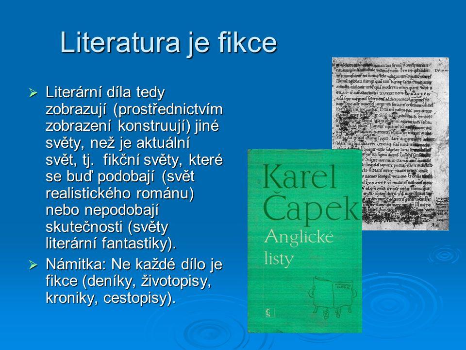 Literatura je fikce  Literární díla tedy zobrazují (prostřednictvím zobrazení konstruují) jiné světy, než je aktuální svět, tj.
