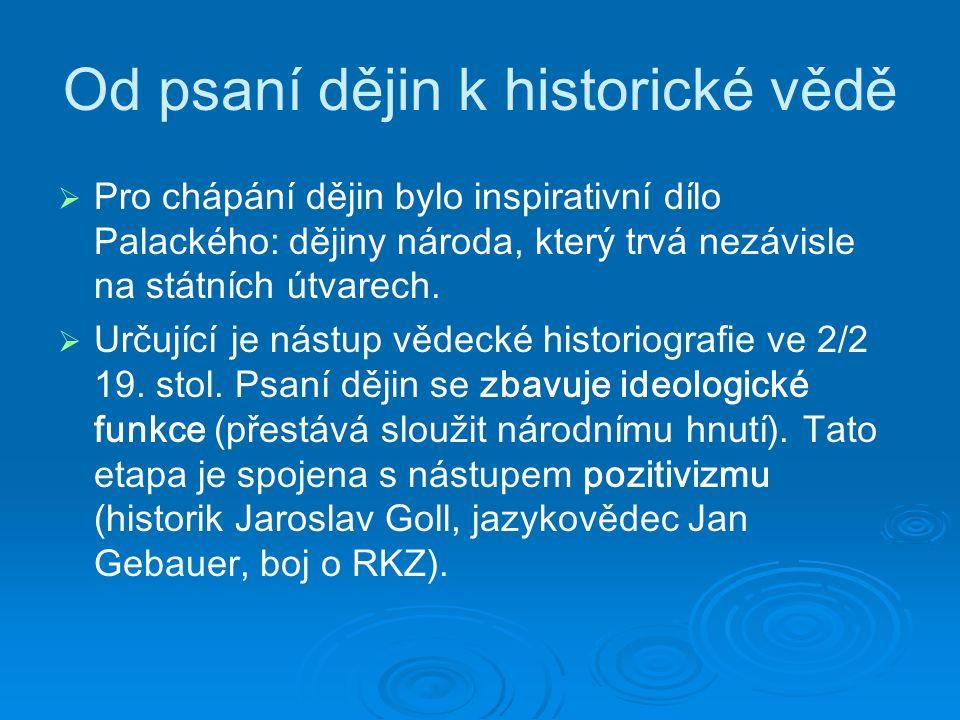 Od psaní dějin k historické vědě   P ro chápání dějin bylo inspirativní dílo Palackého: dějiny národa, který trvá nezávisle na státních útvarech.