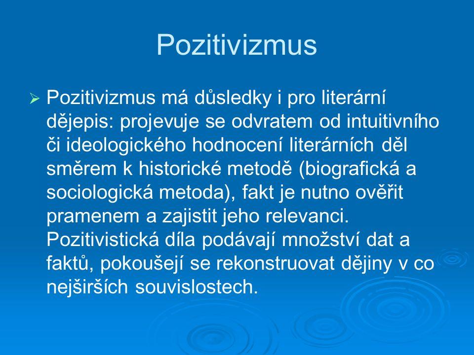 Pozitivizmus   Pozitivizmus má důsledky i pro literární dějepis: projevuje se odvrat em od intuitivního či ideologického hodnocení literárních děl směrem k historické metodě ( biografická a sociologická metoda), fakt je nutno ověřit pramenem a zajistit jeho relevanci.